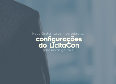 Novo gestor: saiba mais sobre as configurações do LicitaCon para novas gestões